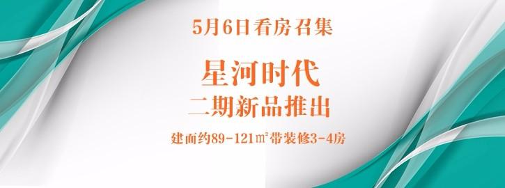 【咚咚看房团】5月6日星河时代看房召集,二期新品推出