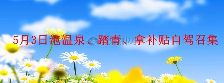 【咚咚看房团】5月3日---泡温泉,拿车补自驾召集火热报名中