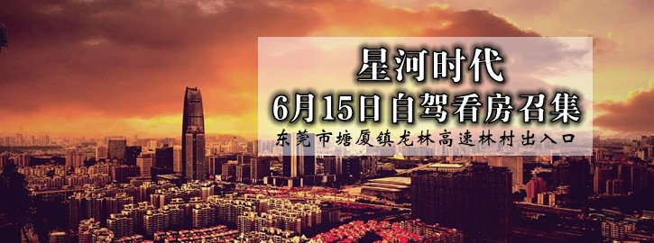 【咚咚看房团】6月15日星河时代自驾看房召集